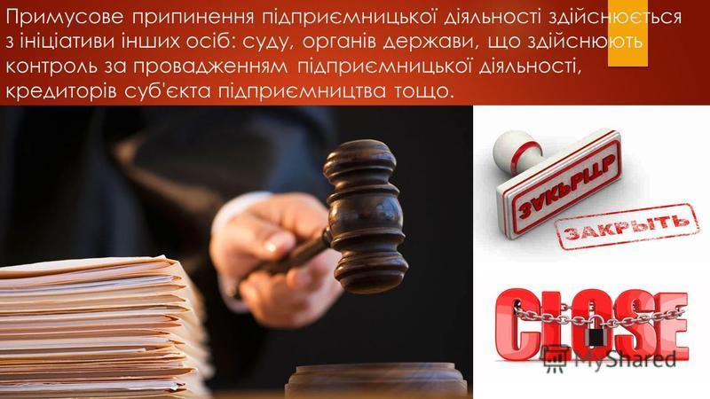 Примусове припинення підприємницької діяльності здійснюється з ініціативи інших осіб: суду, органів держави, що здійснюють контроль за провадженням підприємницької діяльності, кредиторів суб'єкта підприємництва тощо.