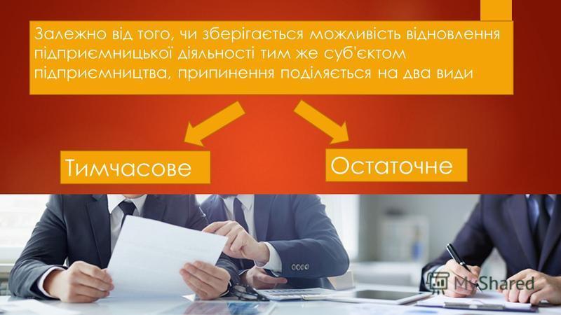 Залежно від того, чи зберігається можливість відновлення підприємницької діяльності тим же суб'єктом підприємництва, припинення поділяється на два види Тимчасове Остаточне