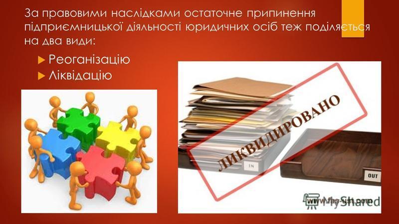 За правовими наслідками остаточне припинення підприємницької діяльності юридичних осіб теж поділяється на два види: Реоганізацію Ліквідацію