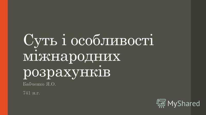 Суть і особливості міжнародних розрахунків Бабченко Я.О. 741 н.г.