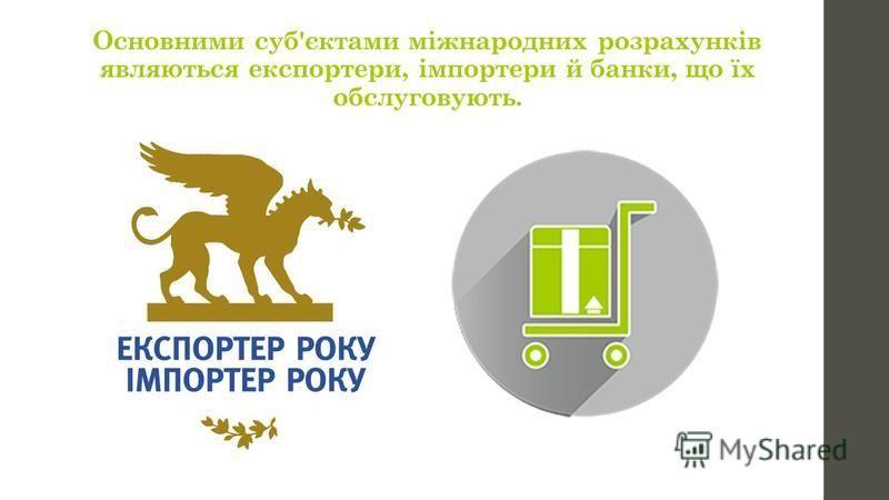 Основними суб'єктами міжнародних розрахунків являються експортери, імпортери й банки, що їх обслуговують.