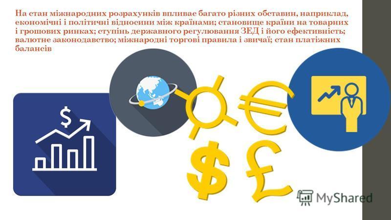 На стан міжнародних розрахунків впливає багато різних обставин, наприклад, економічні і політичні відносини між країнами; становище країни на товарних і грошових ринках; ступінь державного регулювання ЗЕД і його ефективність; валютне законодавство; м