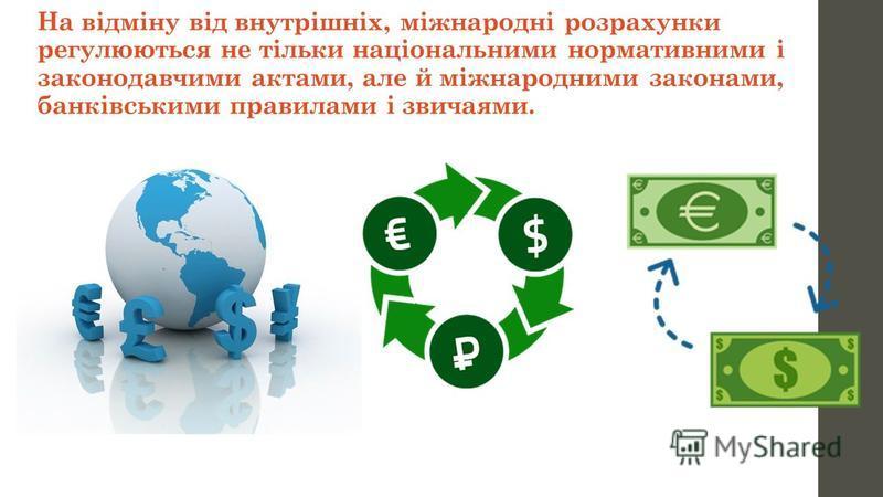 На відміну від внутрішніх, міжнародні розрахунки регулюються не тільки національними нормативними і законодавчими актами, але й міжнародними законами, банківськими правилами і звичаями.