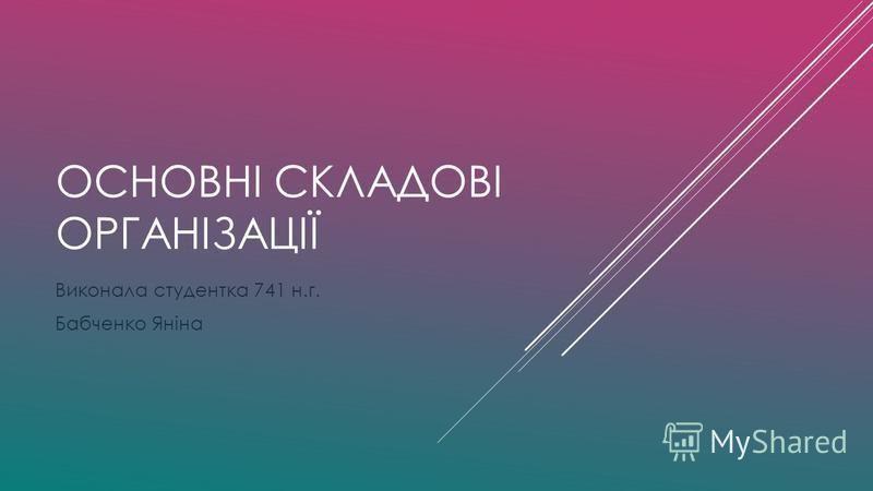 ОСНОВНІ СКЛАДОВІ ОРГАНІЗАЦІЇ Виконала студентка 741 н.г. Бабченко Яніна