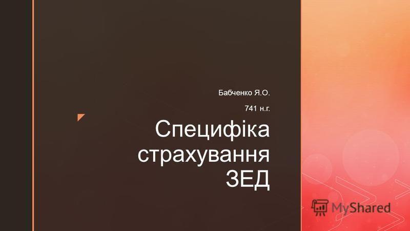 Специфіка страхування ЗЕД Бабченко Я.О. 741 н.г.