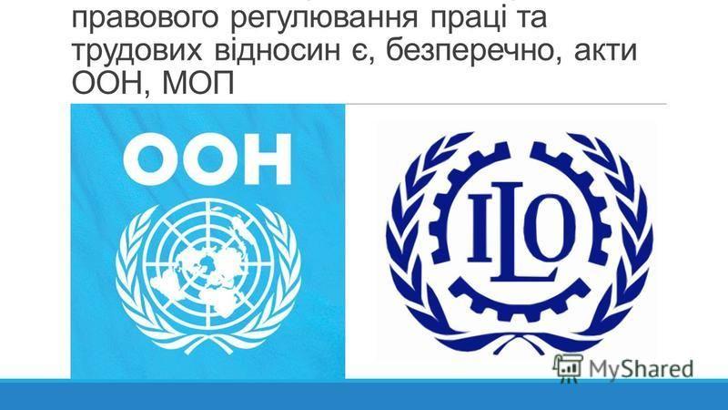 Основними джерелами міжнародно- правового регулювання праці та трудових відносин є, безперечно, акти ООН, МОП