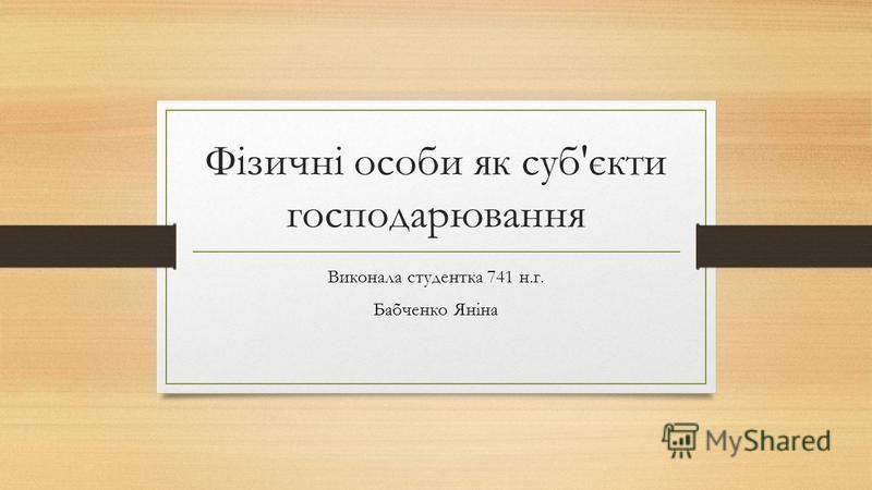 Фізичні особи як суб'єкти господарювання Виконала студентка 741 н.г. Бабченко Яніна