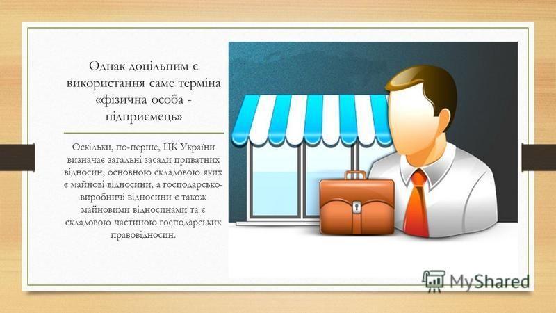 Однак доцільним є використання саме терміна «фізична особа - підприємець» Оскільки, по-перше, ЦК України визначає загальні засади приватних відносин, основною складовою яких є майнові відносини, а господарсько- виробничі відносини є також майновими в