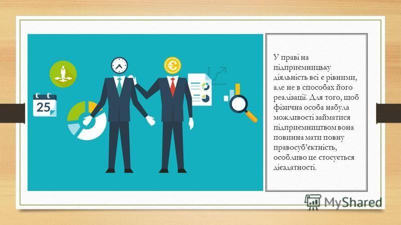 У праві на підприємницьку діяльність всі є рівними, але не в способах його реалізації. Для того, щоб фізична особа набула можливості займатися підприємництвом вона повинна мати повну правосубєктність, особливо це стосується дієздатності.