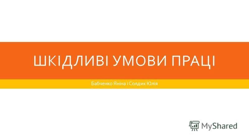ШКІДЛИВІ УМОВИ ПРАЦІ Бабченко Яніна і Солдик Юлія