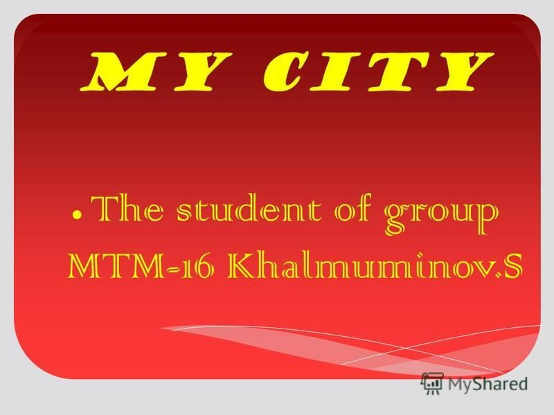 My city The student of group MTM-16 Khalmuminov.S