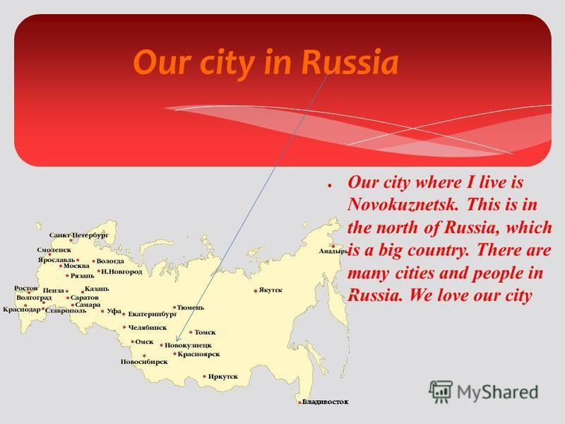 Our city in Russia Our city where I live is Novokuznetsk. This is in the north of Russia, which is a big country. There are many cities and people in Russia. We love our city