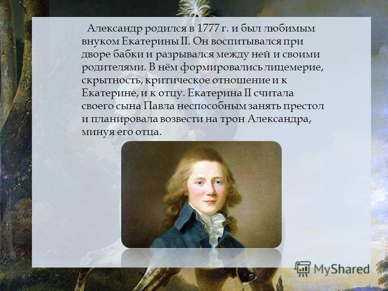 Александр родился в 1777 г. и был любимым внуком Екатерины II. Он воспитывался при дворе бабки и разрывался между ней и своими родителями. В нём формировались лицемерие, скрытность, критическое отношение и к Екатерине, и к отцу. Екатерина II считала