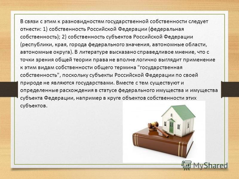 В связи с этим к разновидностям государственной собственности следует отнести: 1) собственность Российской Федерации (федеральная собственность); 2) собственность субъектов Российской Федерации (республики, края, города федерального значения, автоном