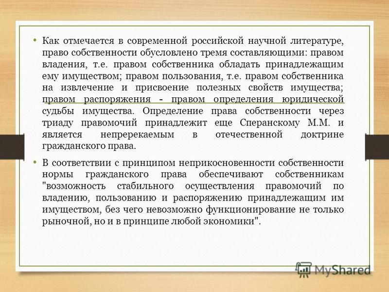 Как отмечается в современной российской научной литературе, право собственности обусловлено тремя составляющими: правом владения, т.е. правом собственника обладать принадлежащим ему имуществом; правом пользования, т.е. правом собственника на извлечен