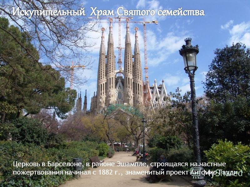 Церковь в Барселоне, в районе Эшампле, строящаяся на частные пожертвования начиная с 1882 г., знаменитый проект Антонио Гауди.