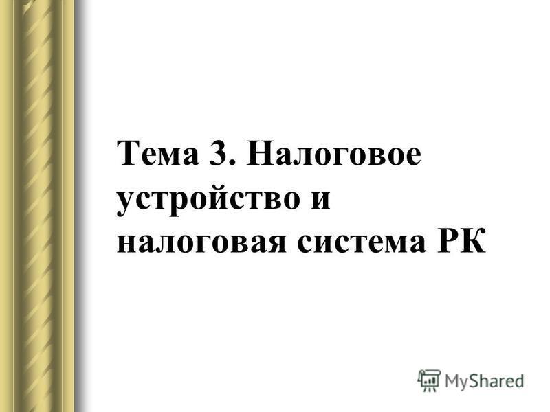 Тема 3. Налоговое устройство и налоговая система РК
