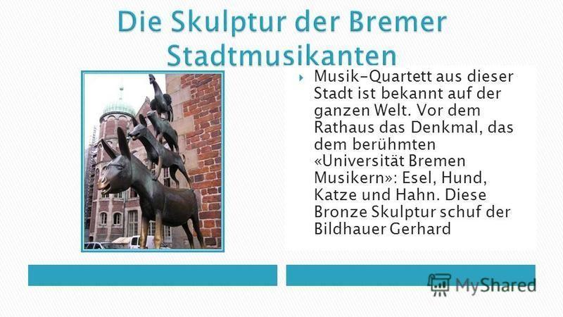 Musik-Quartett aus dieser Stadt ist bekannt auf der ganzen Welt. Vor dem Rathaus das Denkmal, das dem berühmten «Universität Bremen Musikern»: Esel, Hund, Katze und Hahn. Diese Bronze Skulptur schuf der Bildhauer Gerhard Mark