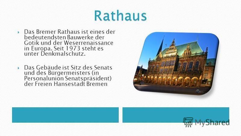 Das Bremer Rathaus ist eines der bedeutendsten Bauwerke der Gotik und der Weserrenaissance in Europa. Seit 1973 steht es unter Denkmalschutz. Das Gebäude ist Sitz des Senats und des Bürgermeisters (in Personalunion Senatspräsident) der Freien Hansest