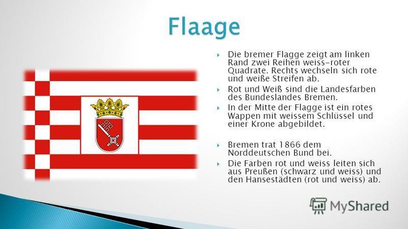 Die bremer Flagge zeigt am linken Rand zwei Reihen weiss-roter Quadrate. Rechts wechseln sich rote und weiße Streifen ab. Rot und Weiß sind die Landesfarben des Bundeslandes Bremen. In der Mitte der Flagge ist ein rotes Wappen mit weissem Schlüssel u