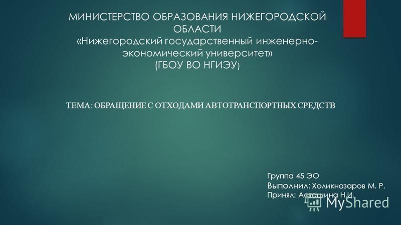 МИНИСТЕРСТВО ОБРАЗОВАНИЯ НИЖЕГОРОДСКОЙ ОБЛАСТИ «Нижегородский государственный инженерно- экономический университет» (ГБОУ ВО НГИЭУ ) ТЕМА: ОБРАЩЕНИЕ С ОТХОДАМИ АВТОТРАНСПОРТНЫХ СРЕДСТВ Группа 45 ЭО Выполнил: Холикназаров М. Р. Принял: Асташина Н.И.