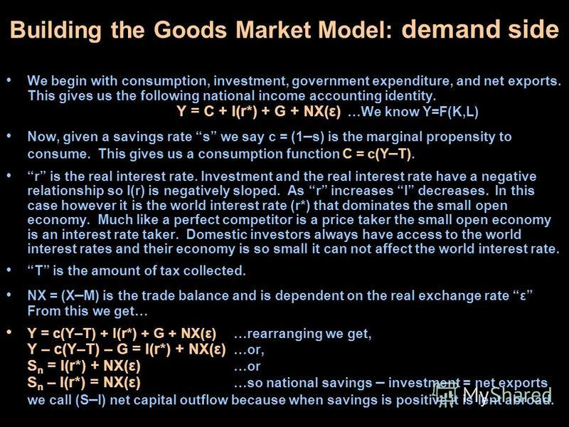 Building the Goods Market Model: demand side We begin with consumption, investment, government expenditure, and net exports. This gives us the following national income accounting identity. Y = C + I(r*) + G + NX(ε) …We know Y=F(K,L) Now, given a sav
