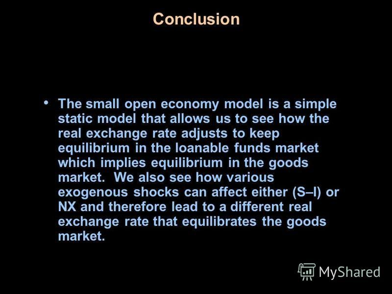 Conclusion The small open economy model is a simple static model that allows us to see how the real exchange rate adjusts to keep equilibrium in the loanable funds market which implies equilibrium in the goods market. We also see how various exogenou