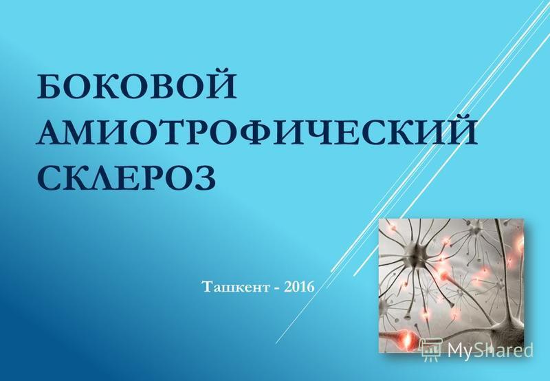 БОКОВОЙ АМИОТРОФИЧЕСКИЙ СКЛЕРОЗ Ташкент - 2016