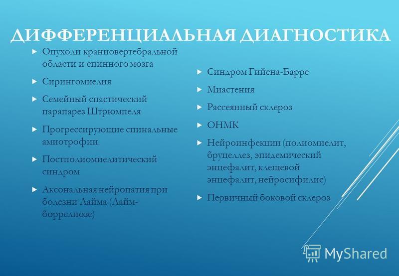 ДИФФЕРЕНЦИАЛЬНАЯ ДИАГНОСТИКА Опухоли краниовертебральной области и спинного мозга Сирингомиелия Семейный спастический парапарез Штрюмпеля Прогрессирующие спинальные амиотрофии. Постполиомиелитический синдром Аксональная нейропатия при болезни Лайма (