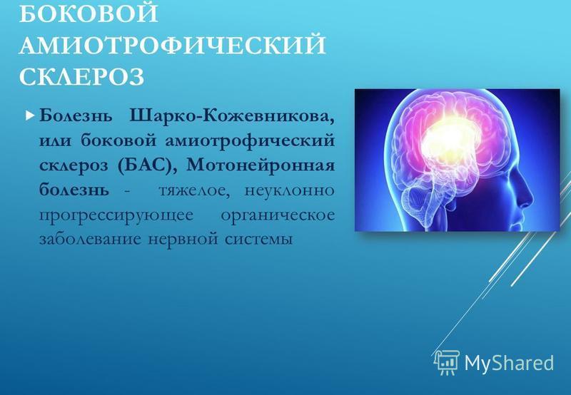 БОКОВОЙ АМИОТРОФИЧЕСКИЙ СКЛЕРОЗ Болезнь Шарко-Кожевникова, или боковой амиотрофический склероз (БАС), Мотонейронная болезнь - тяжелое, неуклонно прогрессирующее органическое заболевание нервной системы