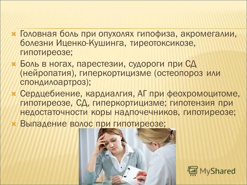 Головная боль при опухолях гипофиза, акромегалии, болезни Иценко-Кушинга, тиреотоксикозе, гипотиреозе; Боль в ногах, парестезии, судороги при СД (нейропатия), гиперкортицизме (остеопороз или спондилоартроз); Сердцебиение, кардиалгия, АГ при феохромоц