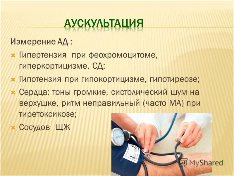 Измерение АД : Гипертензия при феохромоцитоме, гиперкортицизме, СД; Гипотензия при гипокортицизме, гипотиреозе; Сердца: тоны громкие, систолический шум на верхушке, ритм неправильный (часто МА) при тиреотоксикозе; Сосудов ЩЖ