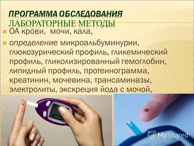 ОА крови, мочи, кала, определение микроальбуминурии, глюкозурический профиль, гликемический профиль, гликолизированный гемоглобин, липидный профиль, протеинограмма, креатинин, мочевина, трансаминазы, электролиты, экскреция йода с мочой,