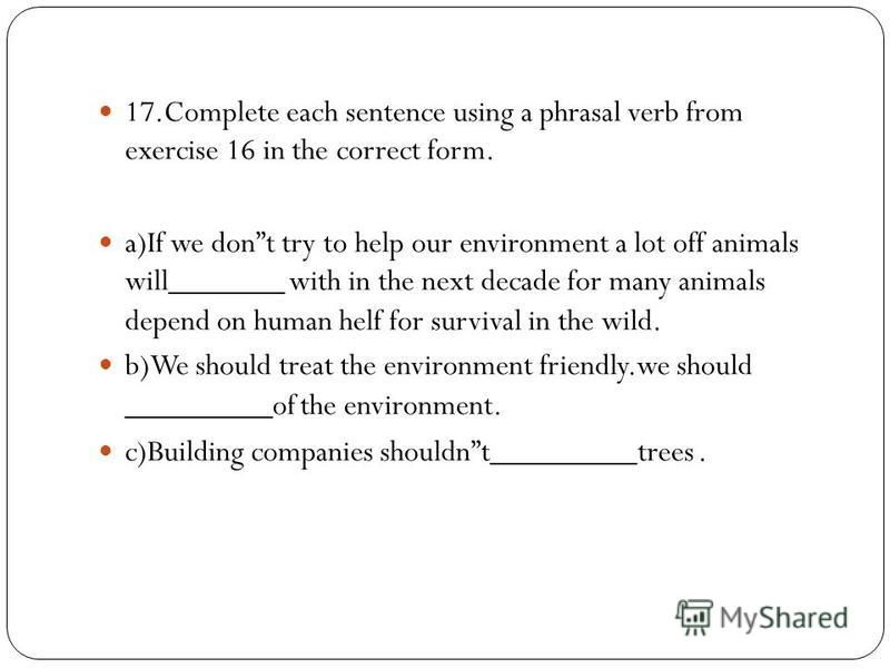 17.Complete each sentence using a phrasal verb from exercise 16 in the correct form. a)If we dont try to help our environment a lot off animals will_______ with in the next decade for many animals depend on human helf for survival in the wild. b)We s