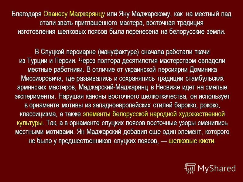 Благодаря Ованесу Маджарянцу или Яну Маджарскому, как на местный лад стали звать приглашенного мастера, восточная традиция изготовления шелковых поясов была перенесена на белорусские земли. В Слуцкой персиарне (мануфактуре) сначала работали ткачи из