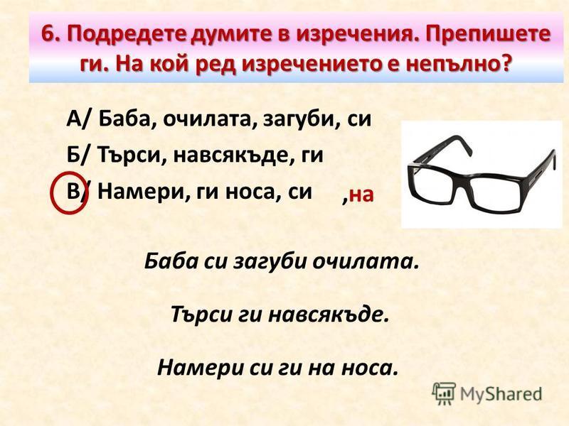 6. Подредете думите в изречения. Препишете ги. На кой ред изречението е непълно? А/ Баба, очилата, загуби, си Б/ Търси, навсякъде, ги В/ Намери, ги носа, си Баба си загуби очилата. Търси ги навсякъде. Намери си ги на носа.,на