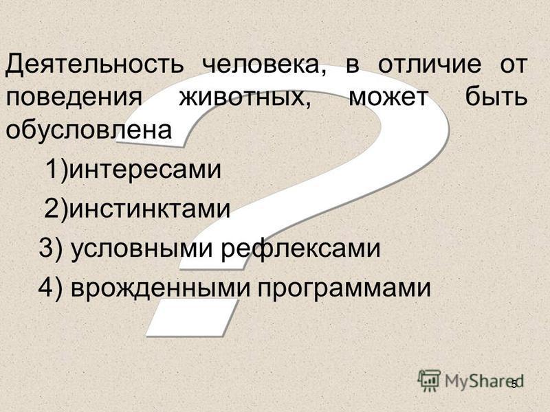 5 Деятельность человека, в отличие от поведения животных, может быть обусловлена 1)интересами 2)инстинктами 3) условными рефлексами 4) врожденными программами