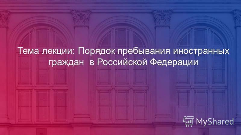 Тема лекции: Порядок пребывания иностранных граждан в Российской Федерации