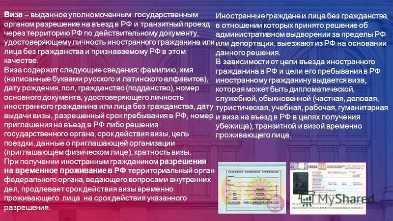 Виза – выданное уполномоченным государственным органом разрешение на въезд в РФ и транзитный проезд через территорию РФ по действительному документу, удостоверяющему личность иностранного гражданина или лица без гражданства и признаваемому РФ в этом
