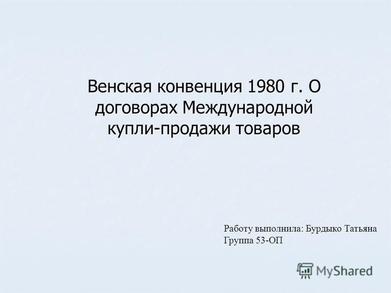 Работу выполнила: Бурдыко Татьяна Группа 53-ОП Венская конвенция 1980 г. О договорах Международной купли-продажи товаров