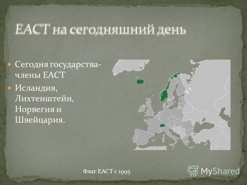 Сегодня государства- члены ЕАСТ Исландия, Лихтенштейн, Норвегия и Швейцария. Флаг ЕАСТ с 1995