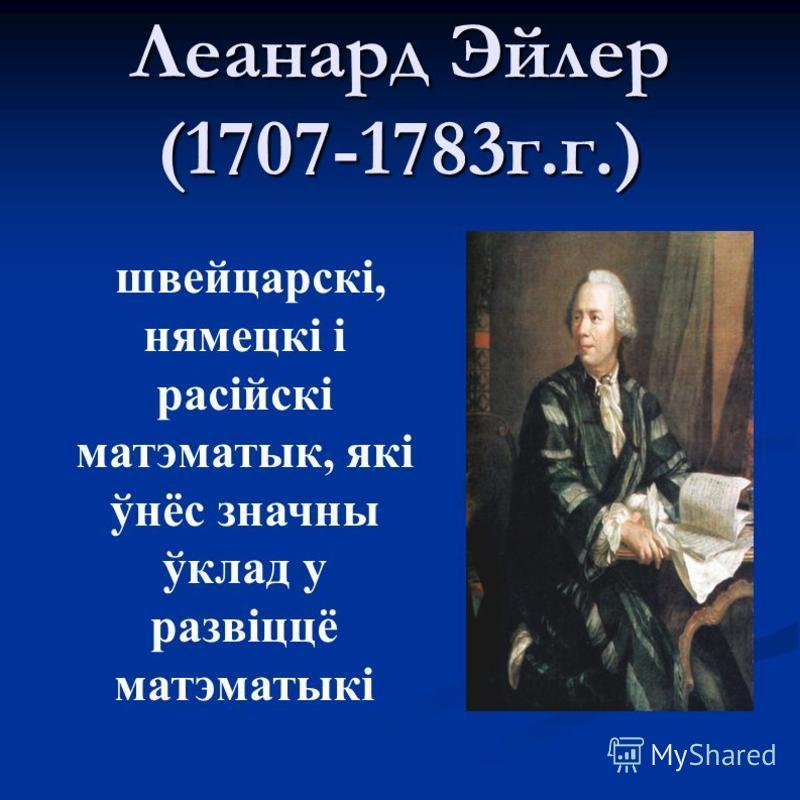 Леанард Эйлер (1707-1783 г.г.) швейцарскі, нямецкі і расійскі матэматык, які ўнёс значный ўклад у развіццё матэматыкі