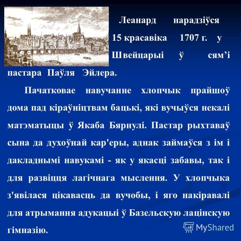 Леанард нарадзіўся 15 красавіка 1707 г. у Швейцарыі ў сямі пастера Паўля Эйлера. Пачатковае навучанне хлопчик прайшоў дома пад кіраўніцтвам бацькі, які вучыўся некалі матэматыцы ў Якаба Бярнулі. Пастар рыхтаваў сына да духоўнай карьеры, аднак займаўс