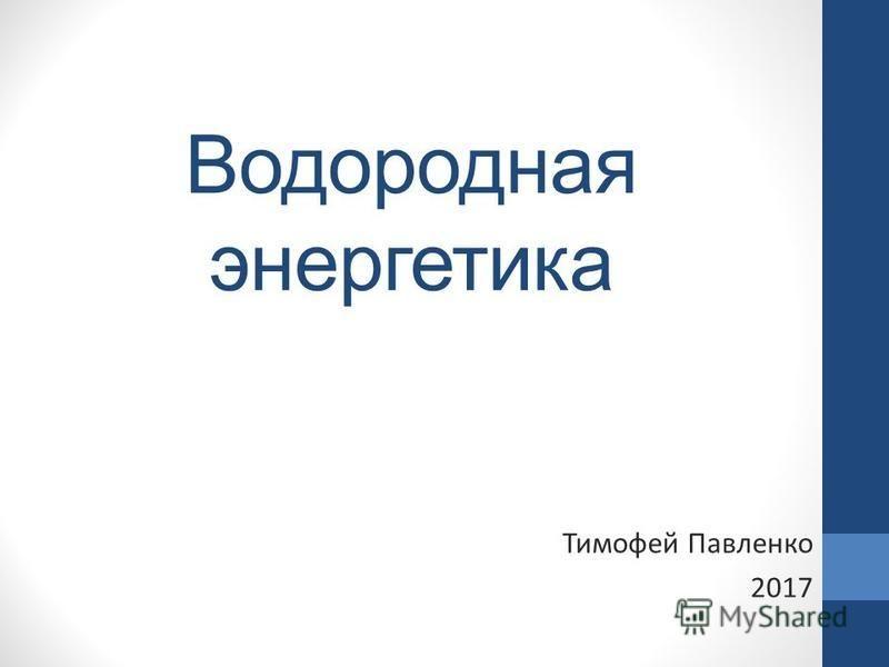 Водородная энергетика Тимофей Павленко 2017