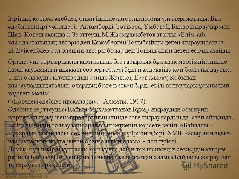 Бірінші, көркем әдебиет, оның ішінде авторли поэзия үлгілері жатада. Бұл әдебиеттің ірі уәкілдері: Ақтамберді, Тәтіқара, Үмбетей, Бұхар жираулар мен Шал, Көтеш ақындар. Зерттеуші М.Жармұхамбетов атақты «Елім-ай» жир дастанының авторы деп Қожаберген Т