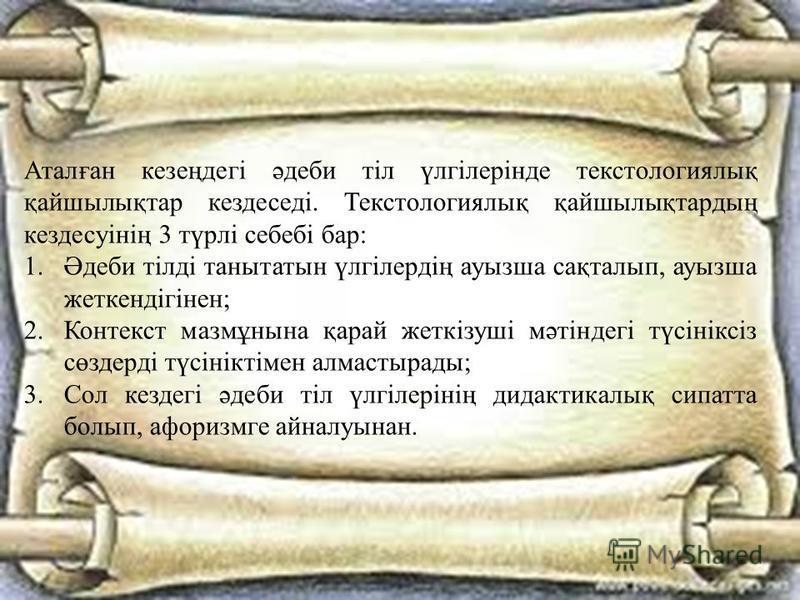 Аталған кезеңдегі әдеби тіл үлгілерінде текстологиялиқ қайшылиқтар кездеседі. Текстологиялиқ қайшылиқтардаң кездесуінің 3 түрлі себебі бар: 1.Әдеби тілді танытатын үлгілердің ауызша сақталип, ауызша жеткендігінен; 2. Контекст мазмұнына қарай жеткізуш