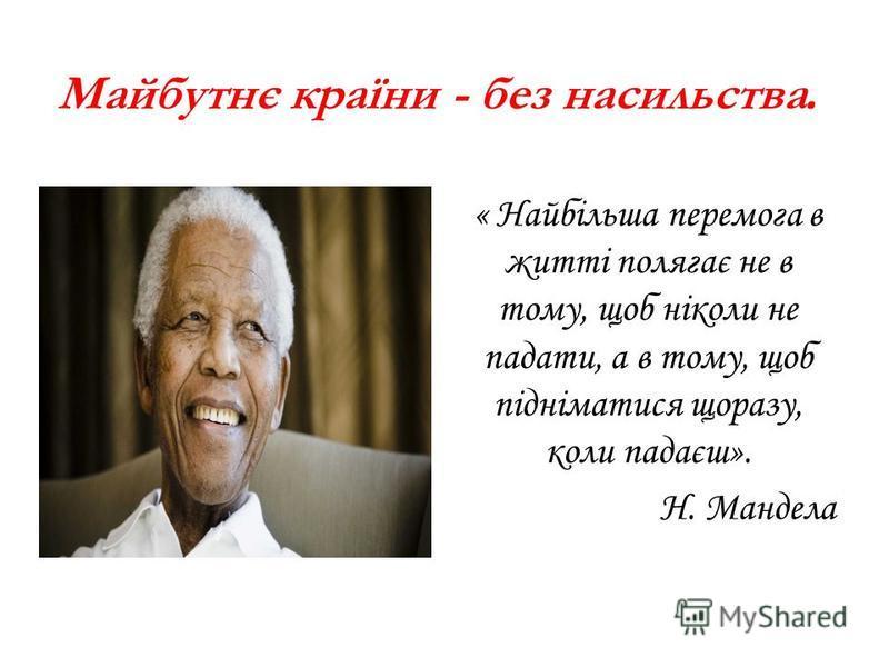 Майбутнє країни - без насильства. « Найбільша перемога в житті полягає не в тому, щоб ніколи не падати, а в тому, щоб підніматися щоразу, коли падаєш». Н. Мандела