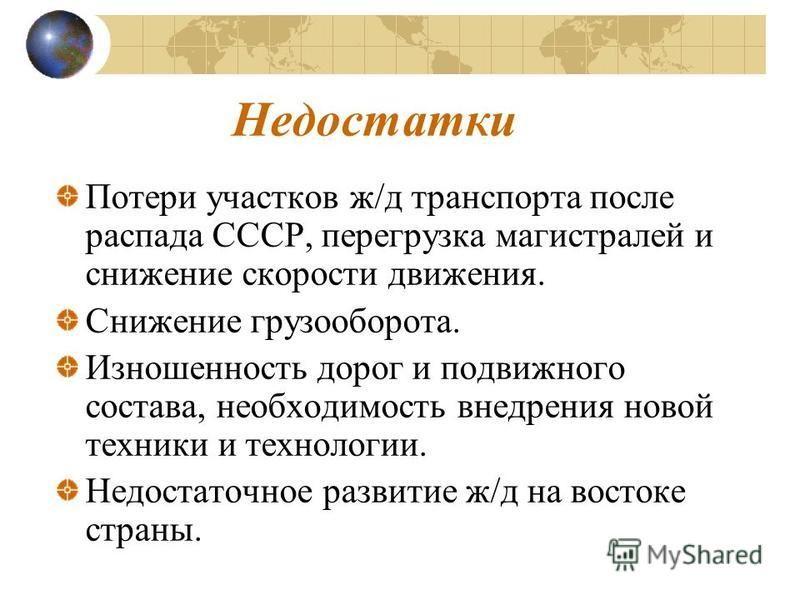 Недостатки Потери участков ж/д транспорта после распада СССР, перегрузка магистралей и снижение скорости движения. Снижение грузооборота. Изношенность дорог и подвижного состава, необходимость внедрения новой техники и технологии. Недостаточное разви