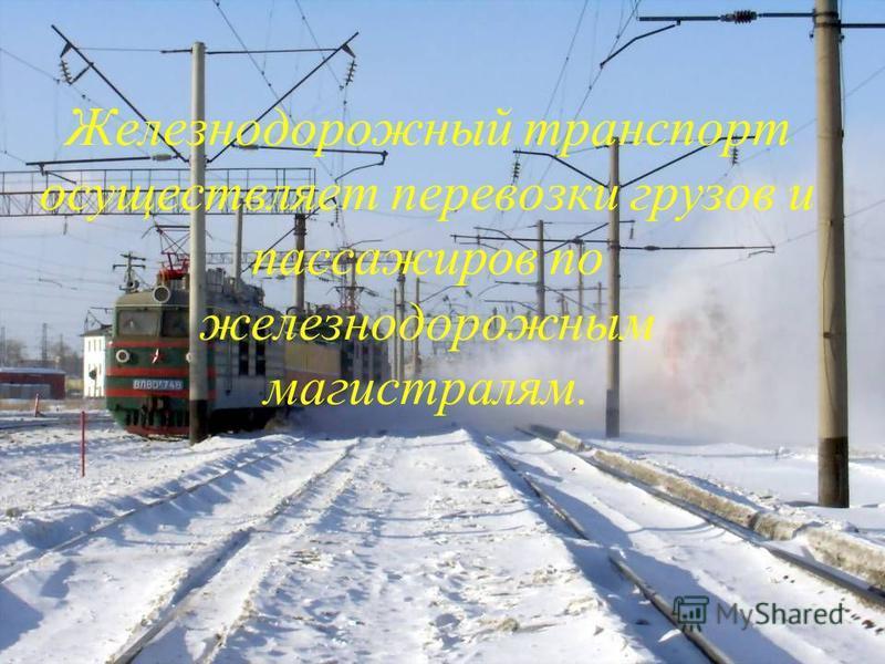 Железнодорожный транспорт осуществляет перевозки грузов и пассажиров по железнодорожным магистралям.