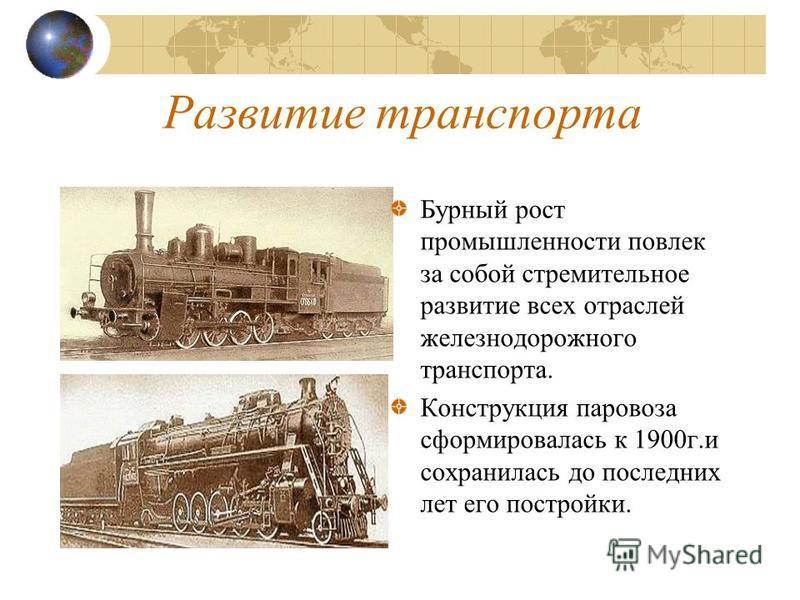 Развитие транспорта Бурный рост промышленности повлек за собой стремительное развитие всех отраслей железнодорожного транспорта. Конструкция паровоза сформировалась к 1900 г.и сохранилась до последних лет его постройки.